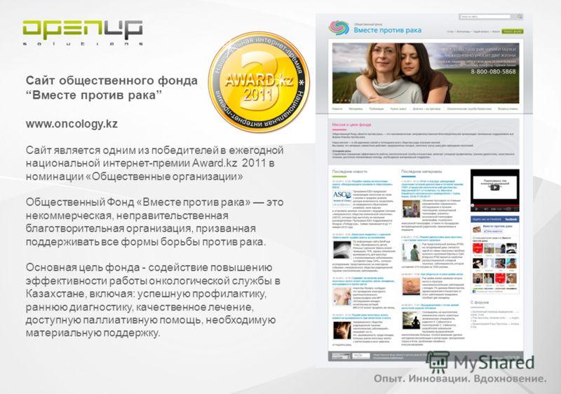 Сайт общественного фонда Вместе против рака www.oncology.kz Сайт является одним из победителей в ежегодной национальной интернет-премии Award.kz 2011 в номинации «Общественные организации» Общественный Фонд «Вместе против рака» это некоммерческая, не