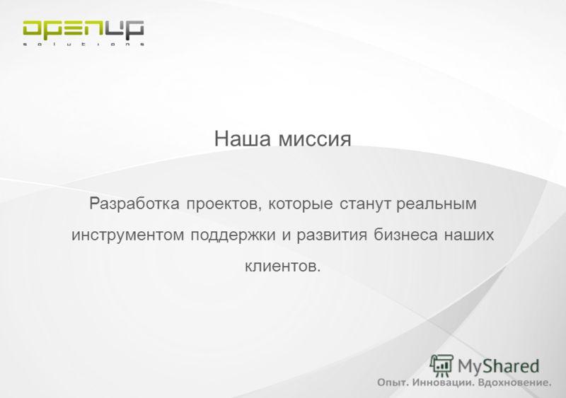 Наша миссия Разработка проектов, которые станут реальным инструментом поддержки и развития бизнеса наших клиентов.