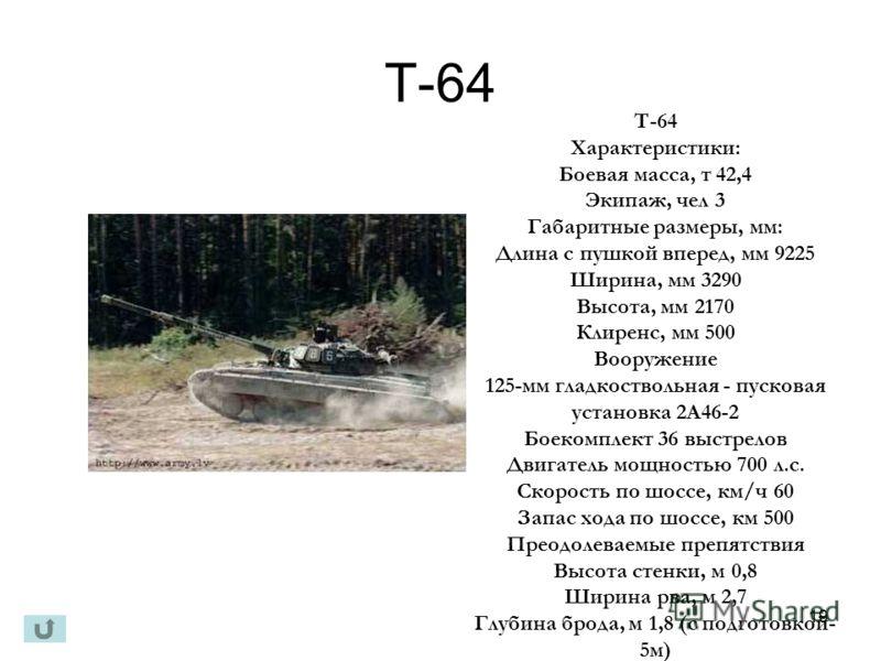 19 Т-64 Характеристики: Боевая масса, т 42,4 Экипаж, чел 3 Габаритные размеры, мм: Длина с пушкой вперед, мм 9225 Ширина, мм 3290 Высота, мм 2170 Клиренс, мм 500 Вооружение 125-мм гладкоствольная - пусковая установка 2А46-2 Боекомплект 36 выстрелов Д