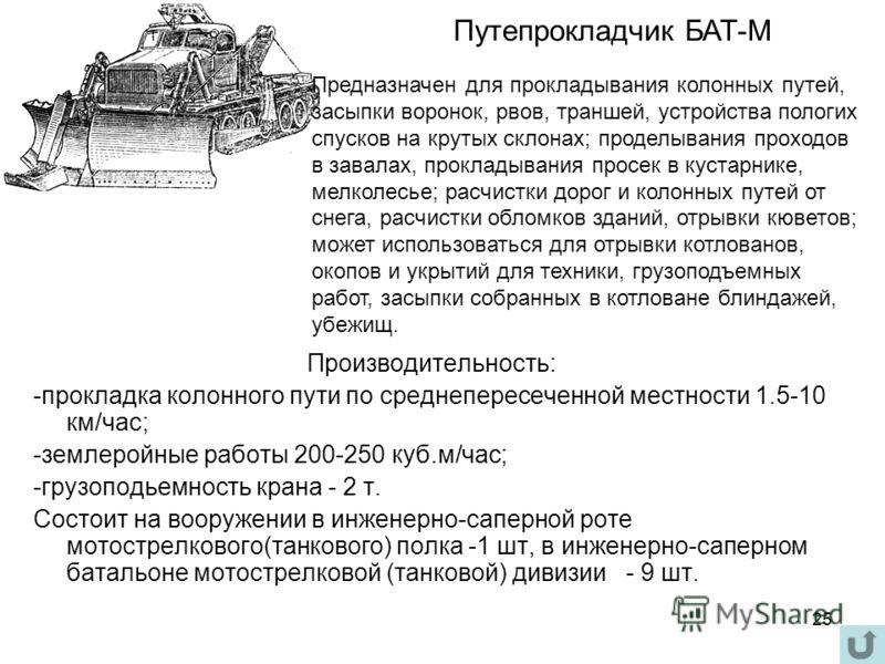 25 Производительность: -прокладка колонного пути по среднепересеченной местности 1.5-10 км/час; -землеройные работы 200-250 куб.м/час; -грузоподьемность крана - 2 т. Состоит на вооружении в инженерно-саперной роте мотострелкового(танкового) полка -1