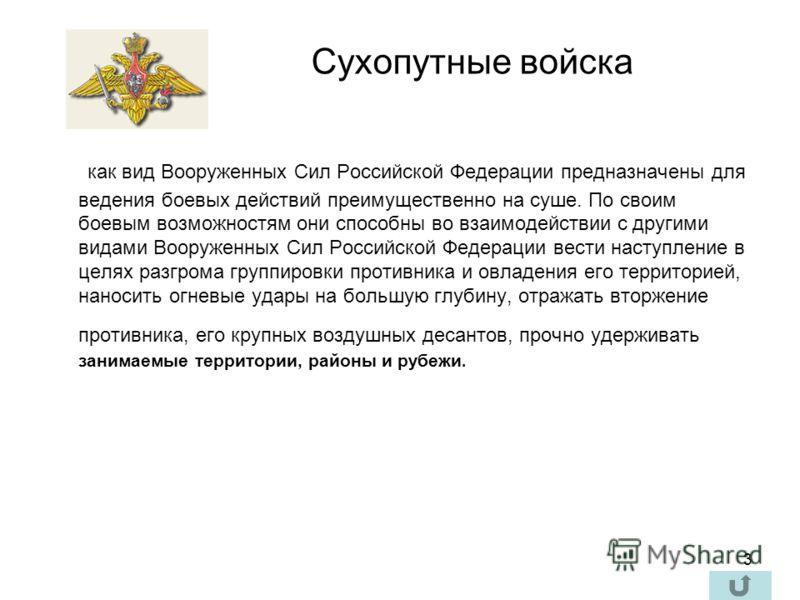 3 как вид Вооруженных Сил Российской Федерации предназначены для ведения боевых действий преимущественно на суше. По своим боевым возможностям они способны во взаимодействии с другими видами Вооруженных Сил Российской Федерации вести наступление в це