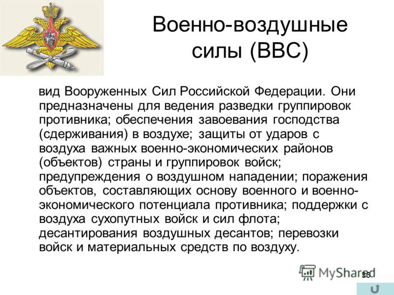 36 Военно-воздушные силы (ВВС) вид Вооруженных Сил Российской Федерации. Они предназначены для ведения разведки группировок противника; обеспечения завоевания господства (сдерживания) в воздухе; защиты от ударов с воздуха важных военно-экономических