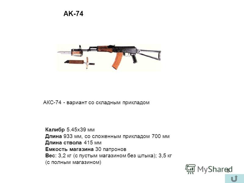 6 Калибр 5.45x39 мм Длина 933 мм, со сложенным прикладом 700 мм Длина ствола 415 мм Емкость магазина 30 патронов Вес: 3,2 кг (с пустым магазином без штыка); 3,5 кг (с полным магазином) AK-74 АКС-74 - вариант со складным прикладом