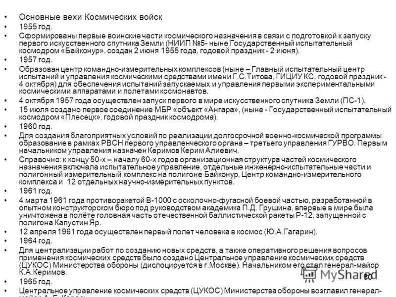 60 Основные вехи Космических войск 1955 год. Сформированы первые воинские части космического назначения в связи с подготовкой к запуску первого искусственного спутника Земли (НИИП 5- ныне Государственный испытательный космодром «Байконур», создан 2 и