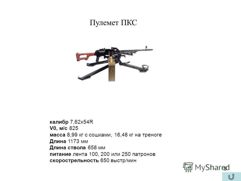 8 Пулемет ПКС калибр 7,62х54R V0, м/с 825 масса 8,99 кг с сошками, 16,48 кг на треноге Длина 1173 мм Длина ствола 658 мм питание лента 100, 200 или 250 патронов скорострельность 650 выстр/мин
