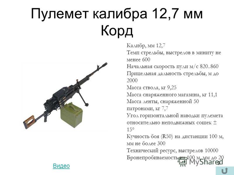 9 Пулемет калибра 12,7 мм Корд Калибр, мм 12,7 Темп стрельбы, выстрелов в миниту не менее 600 Начальная скорость пули м/с 820..860 Прицельная дальность стрельбы, м до 2000 Масса ствола, кг 9,25 Масса снаряженного магазина, кг 11,1 Масса ленты, снаряж