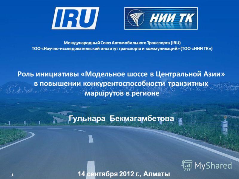 Роль инициативы «Модельное шоссе в Центральной Азии» в повышении конкурентоспособности транзитных маршрутов в регионе Международный Союз Автомобильного Транспорта (IRU) ТОО «Научно-исследовательский институт транспорта и коммуникаций» (ТОО «НИИ ТК»)