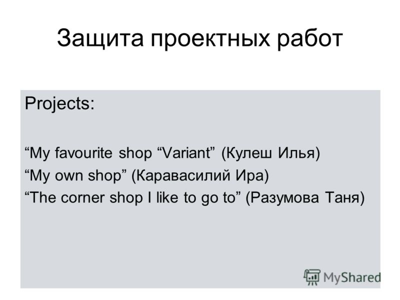 Защита проектных работ Projects: My favourite shop Variant (Кулеш Илья) My own shop (Каравасилий Ира) The corner shop I like to go to (Разумова Таня)