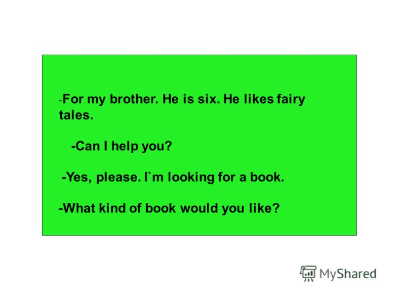 - For my brother. He is six. He likes fairy tales. -Can I help you? -Yes, please. I`m looking for a book. -What kind of book would you like?