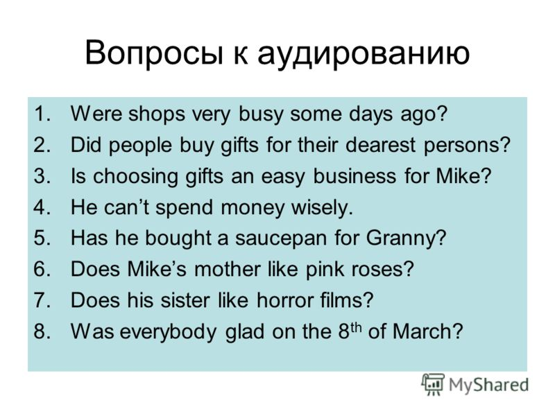 Вопросы к аудированию 1.Were shops very busy some days ago? 2.Did people buy gifts for their dearest persons? 3.Is choosing gifts an easy business for Mike? 4.He cant spend money wisely. 5.Has he bought a saucepan for Granny? 6.Does Mikes mother like