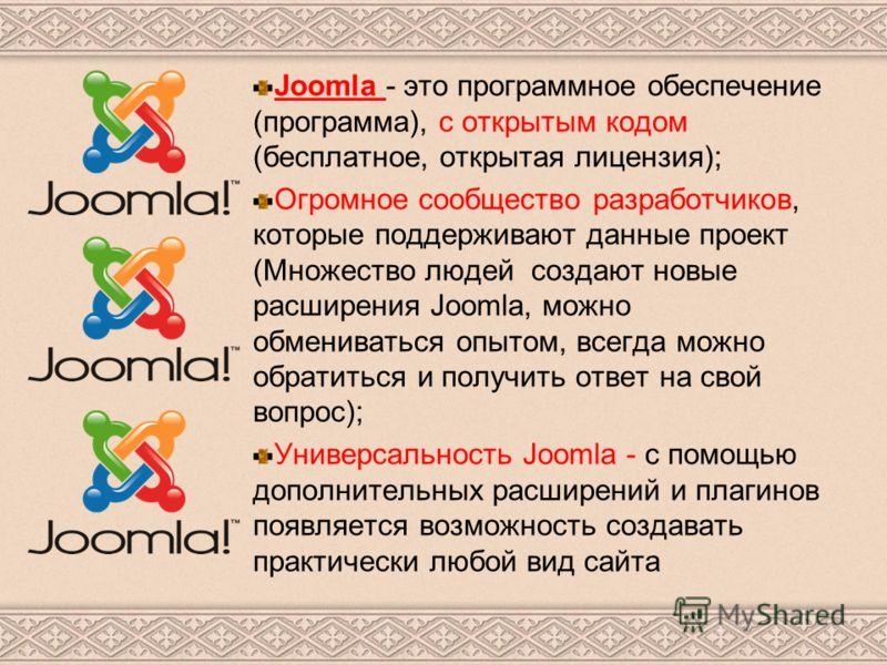 Joomla - это программное обеспечение (программа), с открытым кодом (бесплатное, открытая лицензия); Огромное сообщество разработчиков, которые поддерживают данные проект (Множество людей создают новые расширения Joomla, можно обмениваться опытом, все
