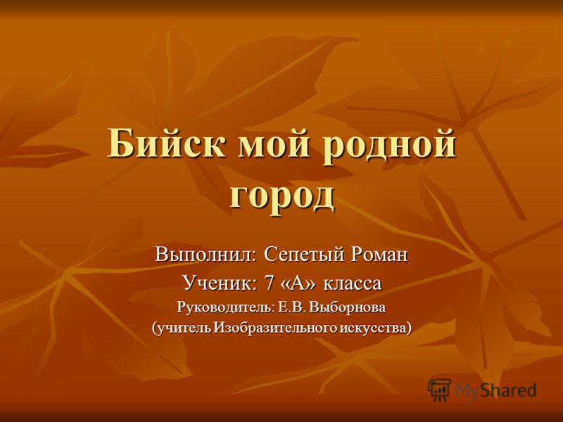 Бийск мой родной город Выполнил: Сепетый Роман Ученик: 7 «А» класса Руководитель: Е.В. Выборнова (учитель Изобразительного искусства)
