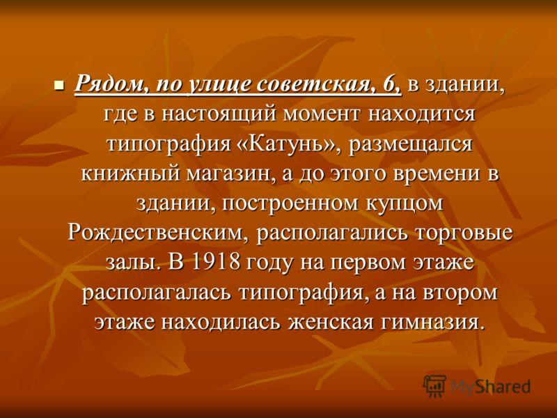Рядом, по улице советская, 6, в здании, где в настоящий момент находится типография «Катунь», размещался книжный магазин, а до этого времени в здании, построенном купцом Рождественским, располагались торговые залы. В 1918 году на первом этаже распола