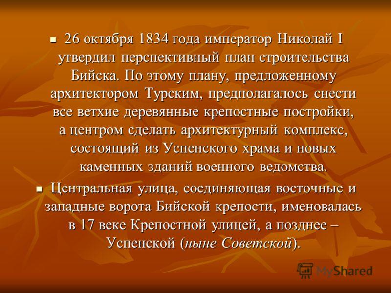 26 октября 1834 года император Николай I утвердил перспективный план строительства Бийска. По этому плану, предложенному архитектором Турским, предполагалось снести все ветхие деревянные крепостные постройки, а центром сделать архитектурный комплекс,