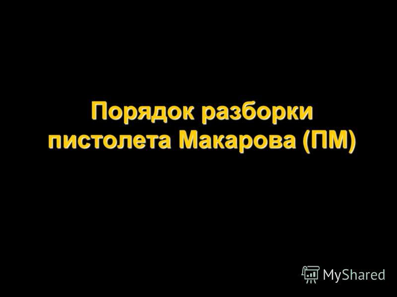 Порядок разборки пистолета Макарова (ПМ)