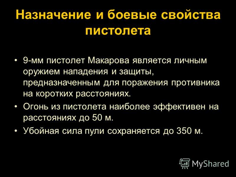 Назначение и боевые свойства пистолета 9-мм пистолет Макарова является личным оружием нападения и защиты, предназначенным для поражения противника на коротких расстояниях. Огонь из пистолета наиболее эффективен на расстояниях до 50 м. Убойная сила пу