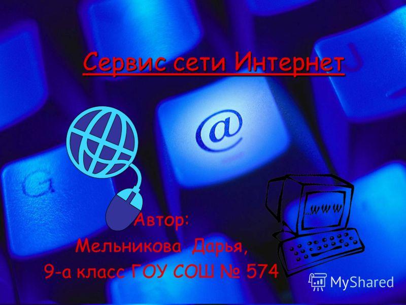 Сервис сети Интернет Автор: Мельникова Дарья, 9-а класс ГОУ СОШ 574