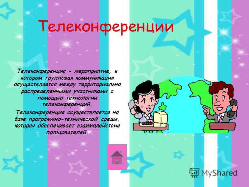 Телеконференции Телеконференция - мероприятие, в котором групповая коммуникация осуществляется между территориально распределенными участниками с помощью технологии телеконференций. Телеконференция осуществляется на базе программно-технической среды,
