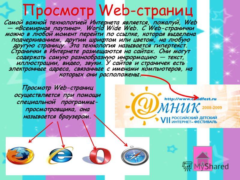 Просмотр Web-страниц Самой важной технологией Интернета является, пожалуй, Web «Всемирная паутина», World Wide Web. С Web-странички можно в любой момент перейти по ссылке, которая выделена подчеркиванием, другим шрифтом или цветом, на любую другую ст