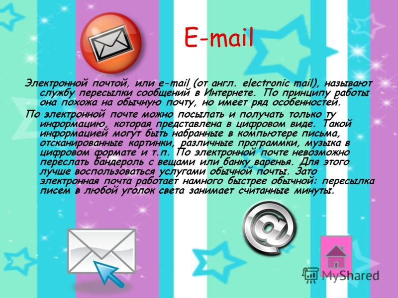 E-mail Электронной почтой, или e-mail (от англ. electronic mail), называют службу пересылки сообщений в Интернете. По принципу работы она похожа на обычную почту, но имеет ряд особенностей. По электронной почте можно посылать и получать только ту инф