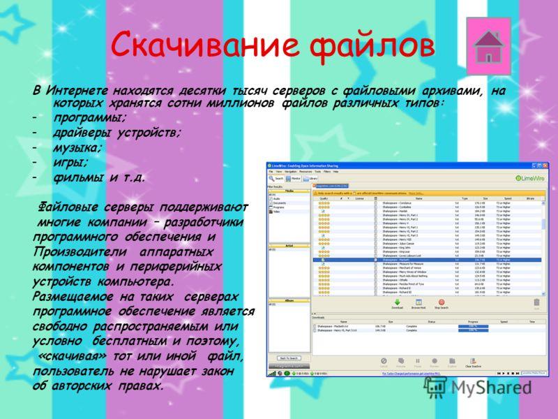 Скачивание файлов В Интернете находятся десятки тысяч серверов с файловыми архивами, на которых хранятся сотни миллионов файлов различных типов: -программы; -драйверы устройств; -музыка; -игры; -фильмы и т.д. Файловые серверы поддерживают многие комп