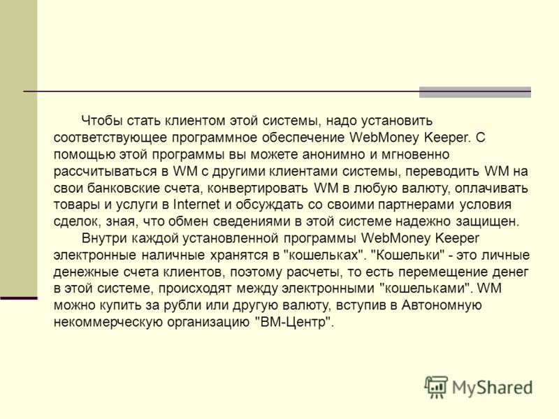 Чтобы стать клиентом этой системы, надо установить соответствующее программное обеспечение WebMoney Keeper. С помощью этой программы вы можете анонимно и мгновенно рассчитываться в WM с другими клиентами системы, переводить WM на свои банковские счет