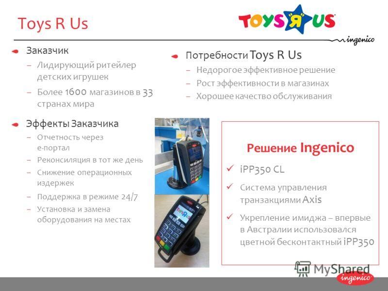 Заказчик –Лидирующий ритейлер детских игрушек –Более 1600 магазинов в 33 странах мира Решение Ingenico iPP350 CL Система управления транзакциями Axis Укрепление имиджа – впервые в Австралии использовался цветной бесконтактный iPP350 Эффекты Заказчика