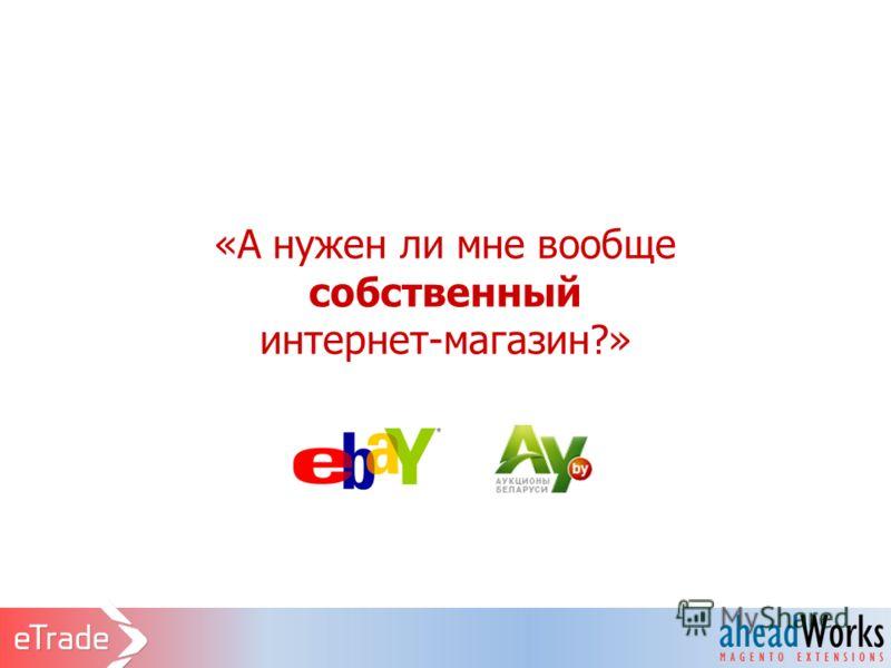«А нужен ли мне вообще собственный интернет-магазин?»
