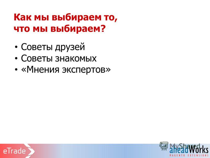 Как мы выбираем то, что мы выбираем? Советы друзей Советы знакомых «Мнения экспертов»