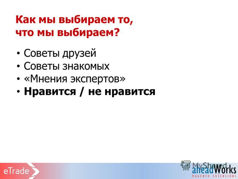 Как мы выбираем то, что мы выбираем? Советы друзей Советы знакомых «Мнения экспертов» Нравится / не нравится