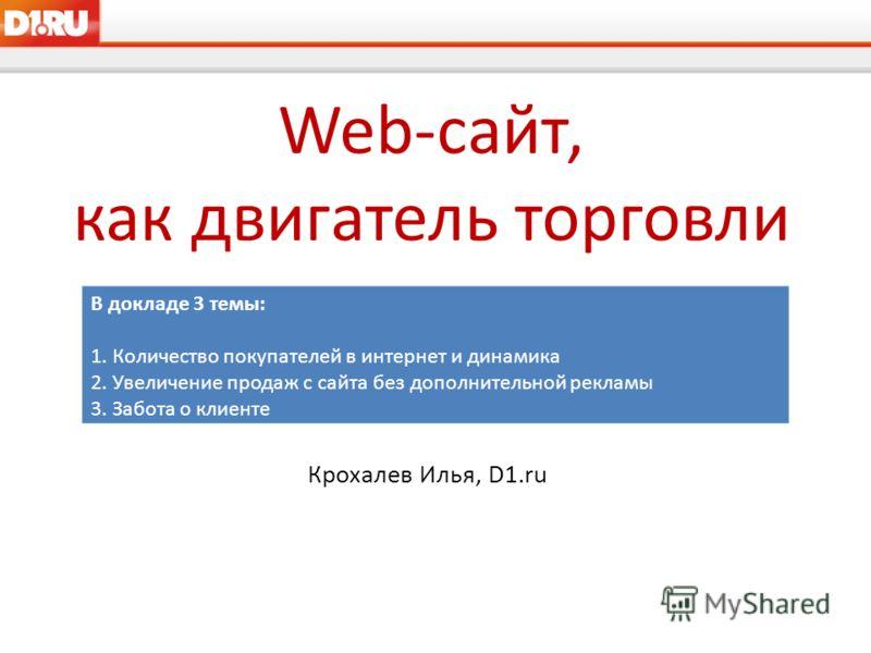 Web-сайт, как двигатель торговли Крохалев Илья, D1.ru В докладе 3 темы: 1. Количество покупателей в интернет и динамика 2. Увеличение продаж с сайта без дополнительной рекламы 3. Забота о клиенте