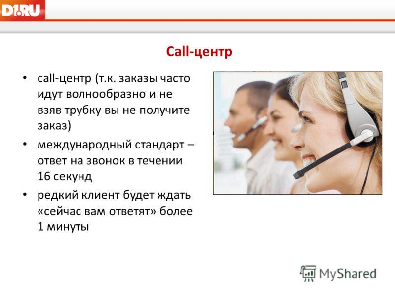 Call-центр call-центр (т.к. заказы часто идут волнообразно и не взяв трубку вы не получите заказ) международный стандарт – ответ на звонок в течении 16 секунд редкий клиент будет ждать «сейчас вам ответят» более 1 минуты