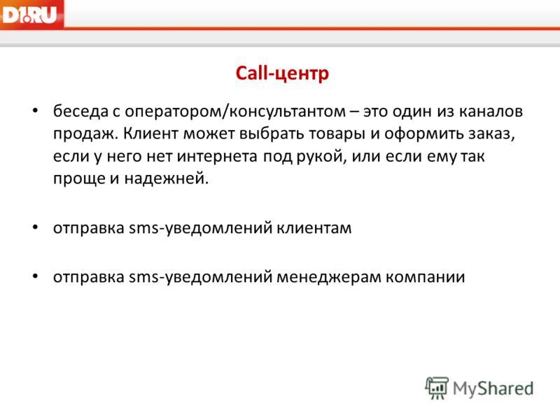 Call-центр беседа с оператором/консультантом – это один из каналов продаж. Клиент может выбрать товары и оформить заказ, если у него нет интернета под рукой, или если ему так проще и надежней. отправка sms-уведомлений клиентам отправка sms-уведомлени