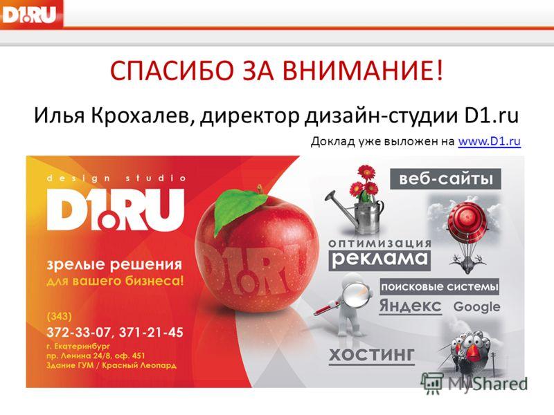 СПАСИБО ЗА ВНИМАНИЕ! Илья Крохалев, директор дизайн-студии D1.ru Доклад уже выложен на www.D1.ruwww.D1.ru