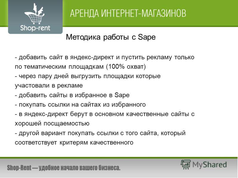 Методика работы с Sape - добавить сайт в яндекс-директ и пустить рекламу только по тематическим площадкам (100% охват) - через пару дней выгрузить площадки которые участовали в рекламе - добавить сайты в избранное в Sape - покупать ссылки на сайтах и