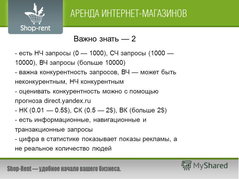 Важно знать 2 - есть НЧ запросы (0 1000), СЧ запросы (1000 10000), ВЧ запросы (больше 10000) - важна конкурентность запросов, ВЧ может быть неконкурентным, НЧ конкурентным - оценивать конкурентность можно с помощью прогноза direct.yandex.ru - НК (0.0