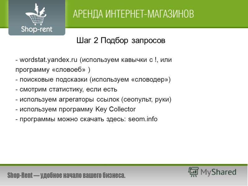 Шаг 2 Подбор запросов - wordstat.yandex.ru (используем кавычки с !, или программу «словоеб» ) - поисковые подсказки (используем «словодер») - смотрим статистику, если есть - используем агрегаторы ссылок (сеопульт, руки) - используем программу Key Col