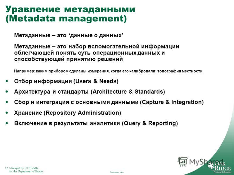12Managed by UT-Battelle for the Department of Energy Уравление метаданными (Metadata management) Метаданные – это данные о данных Метаданные – это набор вспомогательной информации облегчающей понять суть операционных данных и способствующей принятию