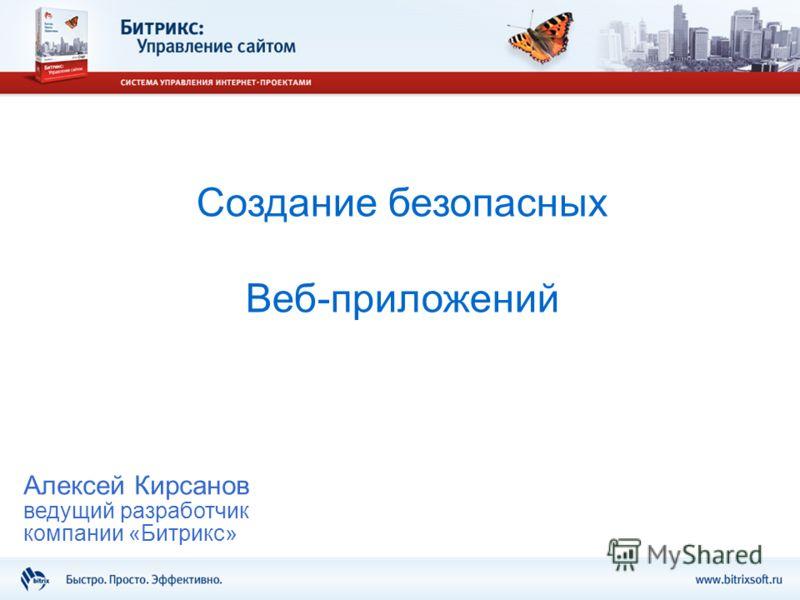 Создание безопасных Веб-приложений Алексей Кирсанов ведущий разработчик компании «Битрикс»