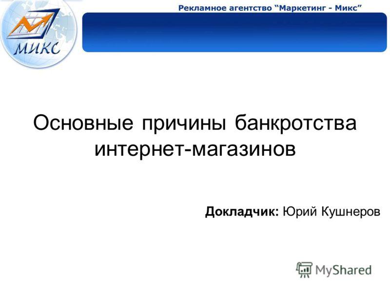 Основные причины банкротства интернет-магазинов Докладчик: Юрий Кушнеров
