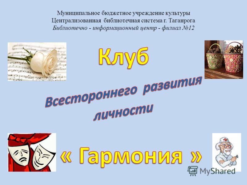 Муниципальное бюджетное учреждение культуры Централизованная библиотечная система г. Таганрога Библиотечно - информационный центр - филиал 12