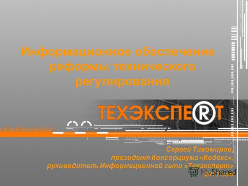 Сергей Тихомиров, президент Консорциума «Кодекс», руководитель Информационной сети «Техэксперт» 2011 год Информационное обеспечение реформы технического регулирования