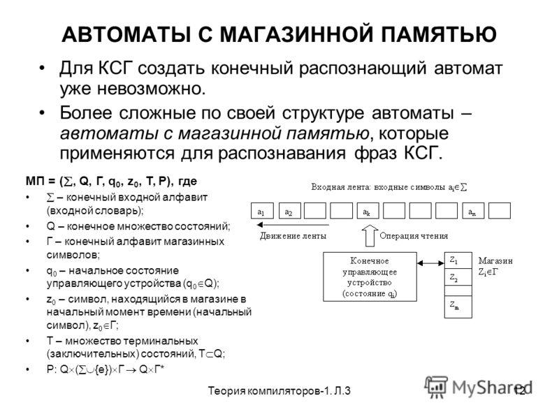 Теория компиляторов-1. Л.312 АВТОМАТЫ С МАГАЗИННОЙ ПАМЯТЬЮ Для КСГ создать конечный распознающий автомат уже невозможно. Более сложные по своей структуре автоматы – автоматы с магазинной памятью, которые применяются для распознавания фраз КСГ. МП = (