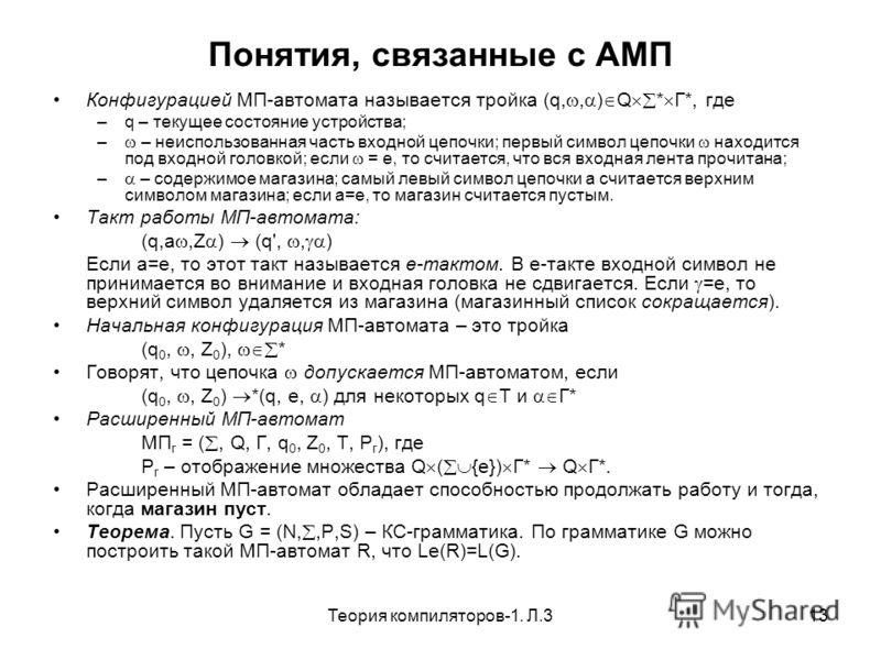 Теория компиляторов-1. Л.313 Понятия, связанные с АМП Конфигурацией МП-автомата называется тройка (q,, ) Q * Г*, где –q – текущее состояние устройства; – – неиспользованная часть входной цепочки; первый символ цепочки находится под входной головкой;
