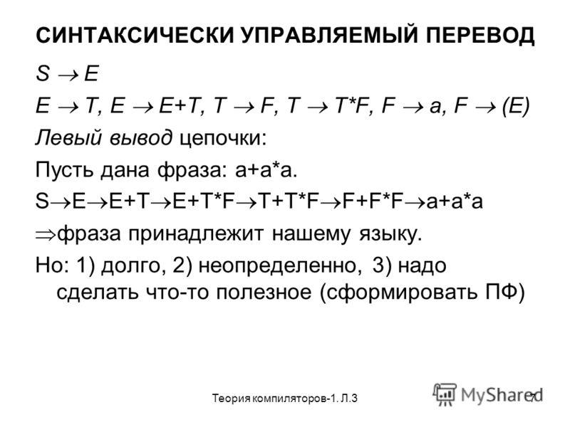 Теория компиляторов-1. Л.37 СИНТАКСИЧЕСКИ УПРАВЛЯЕМЫЙ ПЕРЕВОД S E E T, E E+T, T F, T T*F, F a, F (E) Левый вывод цепочки: Пусть дана фраза: a+a*a. S E E+T E+T*F T+T*F F+F*F a+a*a фраза принадлежит нашему языку. Но: 1) долго, 2) неопределенно, 3) надо