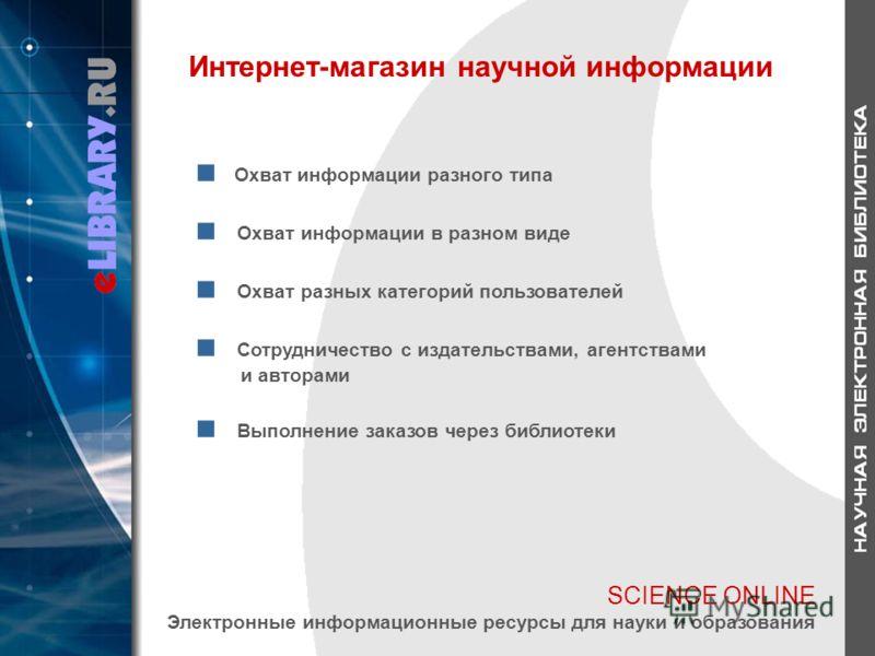 SCIENCE ONLINE Электронные информационные ресурсы для науки и образования Интернет-магазин научной информации Охват информации разного типа Охват информации в разном виде Охват разных категорий пользователей Сотрудничество с издательствами, агентства