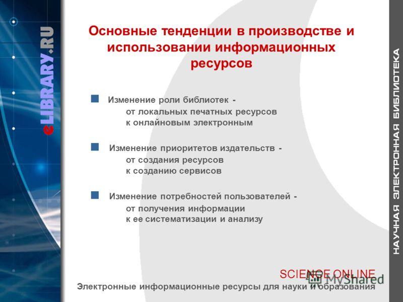 SCIENCE ONLINE Электронные информационные ресурсы для науки и образования Основные тенденции в производстве и использовании информационных ресурсов Изменение роли библиотек - от локальных печатных ресурсов к онлайновым электронным Изменение приоритет