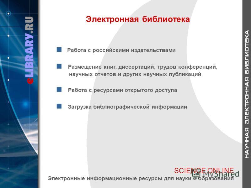 SCIENCE ONLINE Электронные информационные ресурсы для науки и образования Электронная библиотека Работа с российскими издательствами Размещение книг, диссертаций, трудов конференций, научных отчетов и других научных публикаций Работа с ресурсами откр