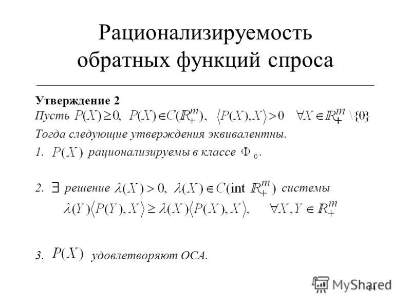 14 Рационализируемость обратных функций спроса ___________________________________________________________ Утверждение 2 Пусть Тогда следующие утверждения эквивалентны. 1. рационализируемы в классе. 2. решениесистемы 3. удовлетворяют ОСА.