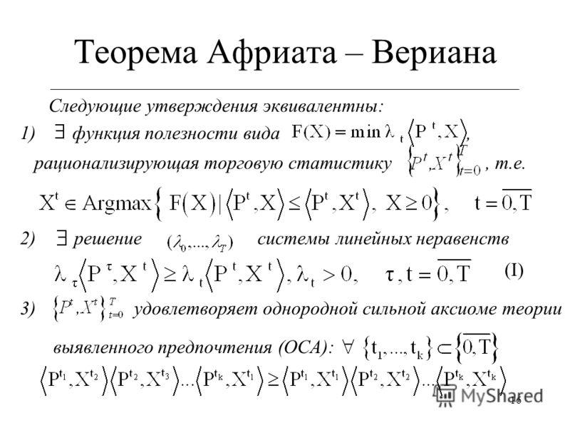 16 Теорема Африата – Вериана ___________________________________________________________ Следующие утверждения эквивалентны: 1) функция полезности вида, рационализирующая торговую статистику, т.е. 2) решение системы линейных неравенств (I) 3) удовлет